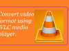 convert video file format using VLC media player
